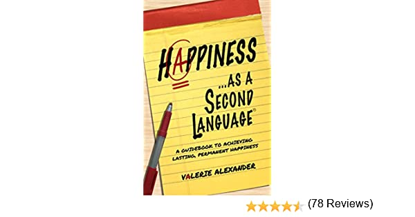 Happiness as a second language a guidebook to achieving lasting a guidebook to achieving lasting permanent happiness kindle edition by valerie alexander religion spirituality kindle ebooks amazon fandeluxe Image collections