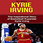 Kyrie Irving: The Inspirational Story of Basketball Superstar Kyrie Irving | Bill Redban