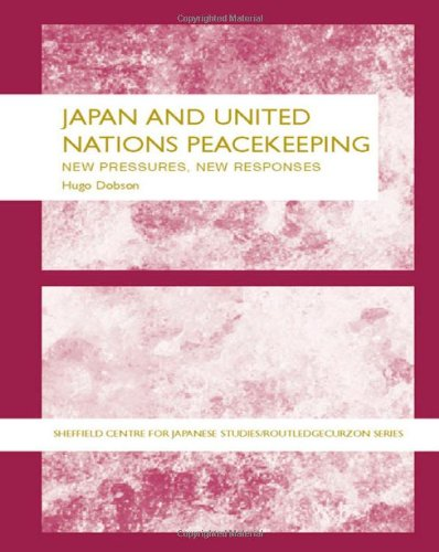 Japan and UN Peacekeeping: New Pressures and New Responses (The University of Sheffield/Routledge Japanese Studies Series)