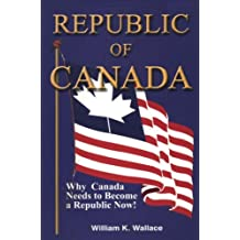 Republic of Canada: Why Canada Needs to Become a Republic Now