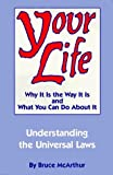 img - for Your Life: Why It Is the Way It Is and What You Can Do About It - Understanding the Universal Laws by Bruce McArthur (1993-04-01) book / textbook / text book