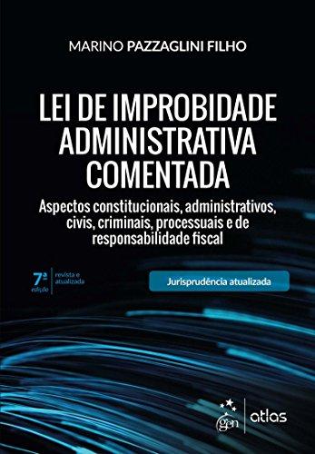 Lei de Improbidade Administrativa Comentada - Aspectos constitucionais, administrativos, civis, criminais, processuais e de responsabilidade fiscal
