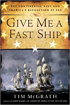 Book Give Me a Fast Ship: The Continental Navy and America's Revolution at Sea by Tim McGrath (2014-07-01)