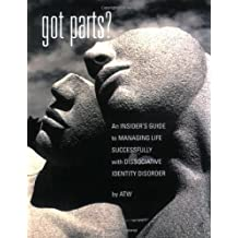 Got Parts?: An Insider's Guide to Managing Life Successfully with Dissociative Identity Disorder