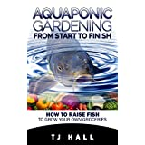 Aquaponics: Aquaponic Gardening from Start to Finish: How to Raise Fish to Grow Your Own Groceries (aquaponics for beginners,  aquaponic farming, hydroponics, ... gardening, homesteading, aquaponic system,)