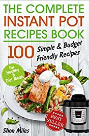 The Complete Instant Pot Recipes Book:: 100 Simple and Budget Friendly Recipes for Healthy and Diet Meals (instant pot healthy cookbook, instant pot recipe cookbook, instant pot recipe book)