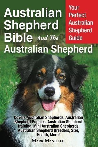 Australian Shepherd Bible And the Australian Shepherd: Your Perfect Australian Shepherd Guide Covers Australian Shepherds, Australian Shepherd Shepherd Breeders, Size, Health, More!