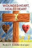 Wounded Heart, Healed Heart, Robert Lindenberger, 1414109156