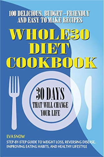 Whole30 Diet Cookbook: 100 Delicious, Easy and Budget-Friendly recipes (Step-by-Step Guide to Weight Loss, Reversing Disease, Improving Eating Habits, and Healthy Lifestyle) by Eva Snow