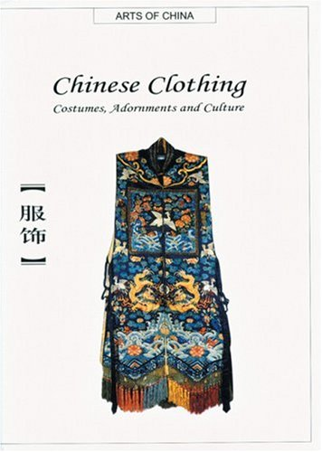 Chinese Clothing: Costumes, Adornments and Culture (Arts of China) (Chinese Clothing History)