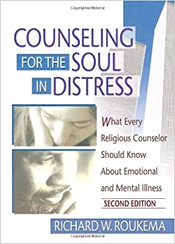 Counseling for the Soul in Distress: What Every Religious Counselor Should Know About Emotional and Mental Illness, Second Edition: What Every ... Should Know About Emotion and Mental Illness