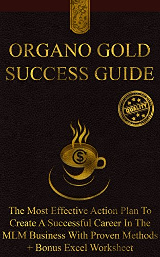 Organo Gold Success Guide: The Most Effective Action Plan To Create A Successful Career In The MLM Business With Proven...