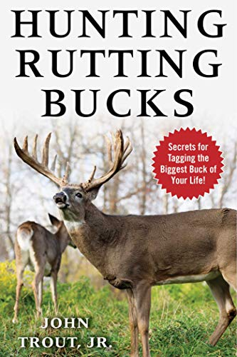 Hunting Rutting Bucks: Secrets for Tagging the Biggest Buck of Your Life! by John Trout