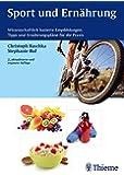 Sport und Ernährung: Wissenschaftlich basierte Empfehlungen, Tipps und Ernährungspläne für die Praxis
