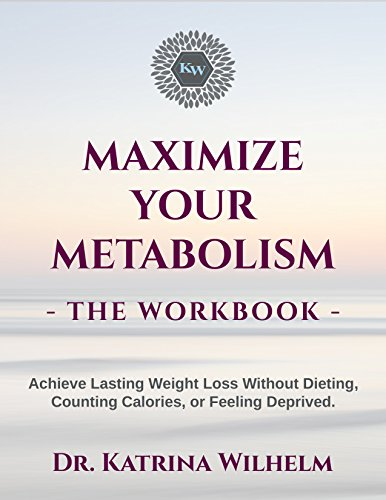 Maximize Your Metabolism The Workbook: Achieve Lasting Weight Loss Without Dieting, Counting Calories, Or Feeling Deprived