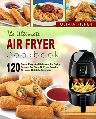 Air Fryer Cookbook: The Ultimate Air Fryer Cookbook- 120 Quick, Easy, And Delicious Air Frying Recipes for Your Air Fryer Cooking at Home, Hotel Or Anywhere( ... Healthy Fried Foods) (English Edition)