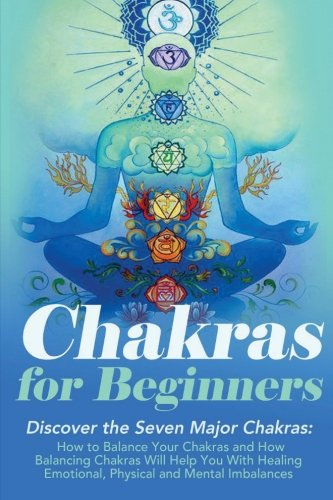 The Seven Chakras (Chakras: Chakras For Beginners: Discover The Seven Major Chakras: Balance Chakras, Radiate Energy and Heal Emotional, Physical and Mental Imbalances ... ... Books - Chakras Bible - Chakras Healing))