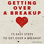 Getting Over a Breakup: 75 Easy Steps to Get Over a Breakup | Kate Anderson