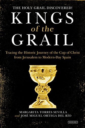 Kings of the Grail: Discovering the True Location of the Cup of Christ in Modern-Day Spain