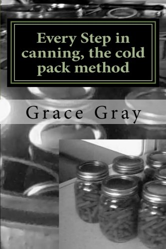 Read Online Every Step in canning, the cold pack method: (Prepper Archeology Collection Edition) pdf