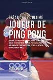 Creation de l'Ultime Joueur de Ping Pong: Realiser les secrets et astuces utilises par les meilleurs joueurs et entraineurs du Ping Pong Professional ... la Nutrition, et votre Tenacite Mentale