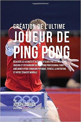 En ligne téléchargement Creation de l'Ultime Joueur de Ping Pong: Realiser les secrets et astuces utilises par les meilleurs joueurs et entraineurs du Ping Pong Professional ... la Nutrition, et votre Tenacite Mentale pdf, epub
