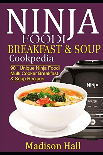 Ninja Foodi Breakfast & Soup Cookpedia: 90+ Unique Ninja Foodi Multi Cooker Breakfast & Soup Recipes (Ninja Cookpedia) by Madison Hall