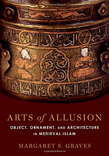 Arts of Allusion: Object, Ornament, and Architecture in Medieval Islam -
