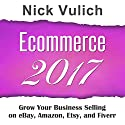 Ecommerce 2017: Grow Your Business Selling on eBay, Amazon, Fiverr, and Etsy Audiobook by Nick Vulich Narrated by Sonny Dufault