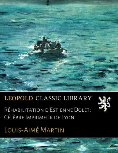 Réhabilitation d'Estienne Dolet: Célèbre Imprimeur de Lyon (French Edition)