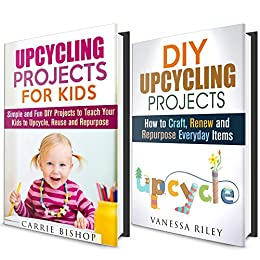 Upcycling DIY Projects Box Set (2 in 1): Simple and Fun Projects How To Renew, Reuse and Repurpose Everyday Items (Recycle, Reuse, Renew, Repurpose) by [Bishop, Carrie, Riley, Vanessa]