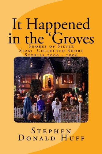 It Happened in the 'Groves: Shores of Silver Seas:  Collected Short Stories 2000 - 2006 (Volume 3)