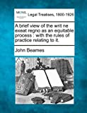 A brief view of the writ ne exeat regno as an equitable process : with the rules of practice relating to It, John Beames, 1240046618
