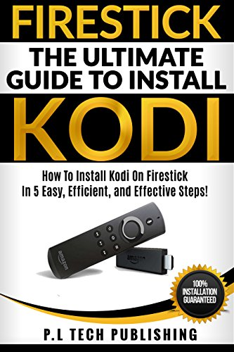 Firestick: The Ultimate Guide To Install Kodi : How To Install Kodi On Firestick In 5 Easy, Efficient and Effective Steps!  (Fire TV Stick Kodi 2017, Install Kodi Updated Edition, Streaming Devices) cover