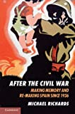 After the Civil War: Making Memory and Re-Making Spain since 1936, Michael Richards, 0521728185