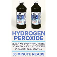 Hydrogen Peroxide: Teach Me Everything I Need To Know About Hydrogen Peroxide In 30 Minutes (Hydrogen Peroxide Benefits - Natural Remedies - Teeth Whitening - Holistic Medicine)