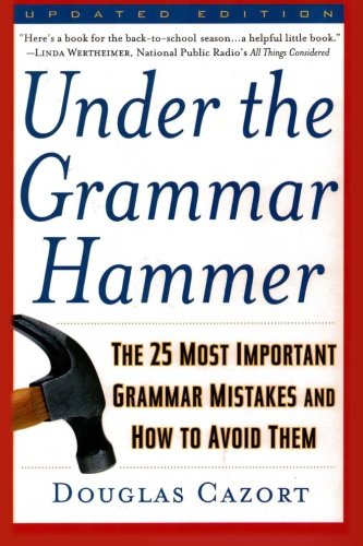 Under the Grammar Hammer: The 25 Most Important Grammar Mistakes and How to Avoid Them