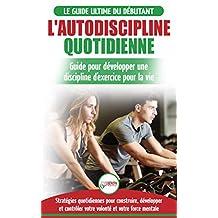 L'Autodiscipline Quotidienne: Guide du débutant pour apprendre à développer les habitudes a la discipline d'exercice et atteindre tes objectifs (Livre ... French Book) (French Edition)