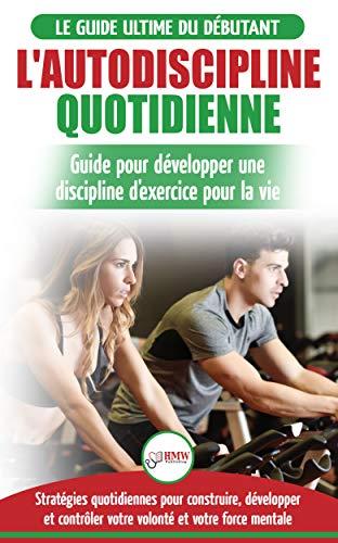 L Autodiscipline Quotidienne Guide Du Debutant Pour Apprendre A Developper Les Habitudes A La Discipline D Exercice Et Atteindre Tes Objectifs Livre