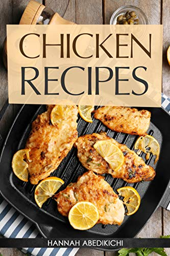 Chicken Recipes: Delicious and Easy Chicken Recipes (Baked Chicken, Grilled Chicken, Fried Chicken, and MORE!) (Quick and Easy Cooking Series) by [Abedikichi, Hannah, Scott, Hannie P.]