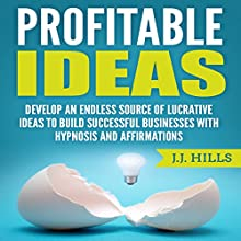 Profitable Ideas: Develop an Endless Source of Lucrative Ideas to Build Successful Businesses with Hypnosis and Affirmations Audiobook by J. J. Hills Narrated by SereneDream Studios