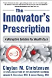 img - for The Innovator's Prescription: A Disruptive Solution for Health Care by Clayton M. Christensen Published by McGraw-Hill 1st (first) edition (2008) Hardcover book / textbook / text book