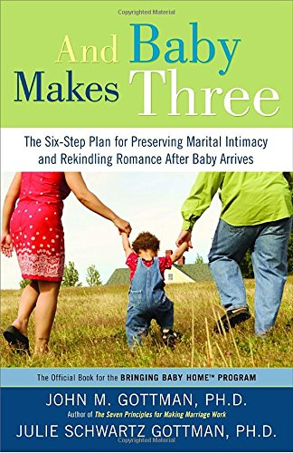 And Baby Makes Three: The Six-Step Plan for Preserving Marital Intimacy and Rekindling Romance After Baby Arrives by John Gottman PhD, Julie Schwartz Gottman