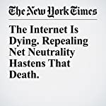The Internet Is Dying. Repealing Net Neutrality Hastens That Death. | Farhad Manjoo