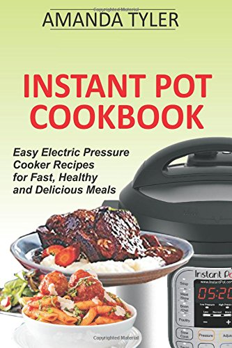 Instant Pot Cookbook: Easy Electric Pressure Cooker Recipes for Fast, Healthy and Delicious Meals