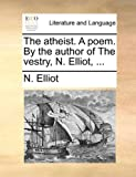 The Atheist a Poem by the Author of the Vestry, N Elliot, N. Elliot, 1170377130