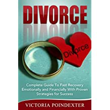 Divorce: Complete Guide to Fast Recovery, Emotionally and Financially With Proven Strategies For Success (Divorce, divorce recovery, marriage, writing ... divorce law, couple therapy Book 1)