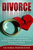 Divorce: Complete Guide to Fast Recovery, Emotionally and Financially With Proven Strategies For Success (Divorce, divorce recovery, marriage, writing divorce law, couple therapy Book 1)