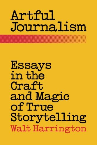 Artful Journalism: Essays in the Craft and Magic of True Storytelling [Walt Harrington] (Tapa Blanda)