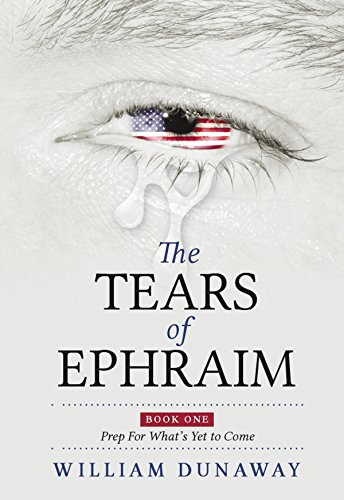 The Tears of Ephraim: A Novel of Survival and Tribulation: An Apocalyptic/Dystopian EMP Survival Series (Book One: Prep for What's Yet to Come) by [Dunaway, William]